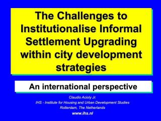 The Challenges to Institutionalise Informal Settlement Upgrading with city development strategies - An international perspective - 2003